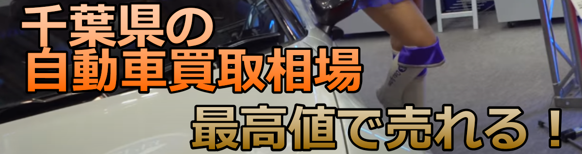 千葉県の自動車買取相場 最高値で売れる!