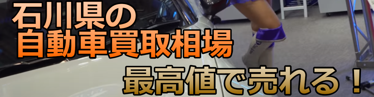 石川県の自動車買取相場 最高値で売れる!