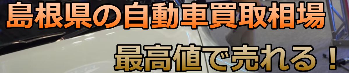 島根県の自動車買取相場 最高値で売れる!